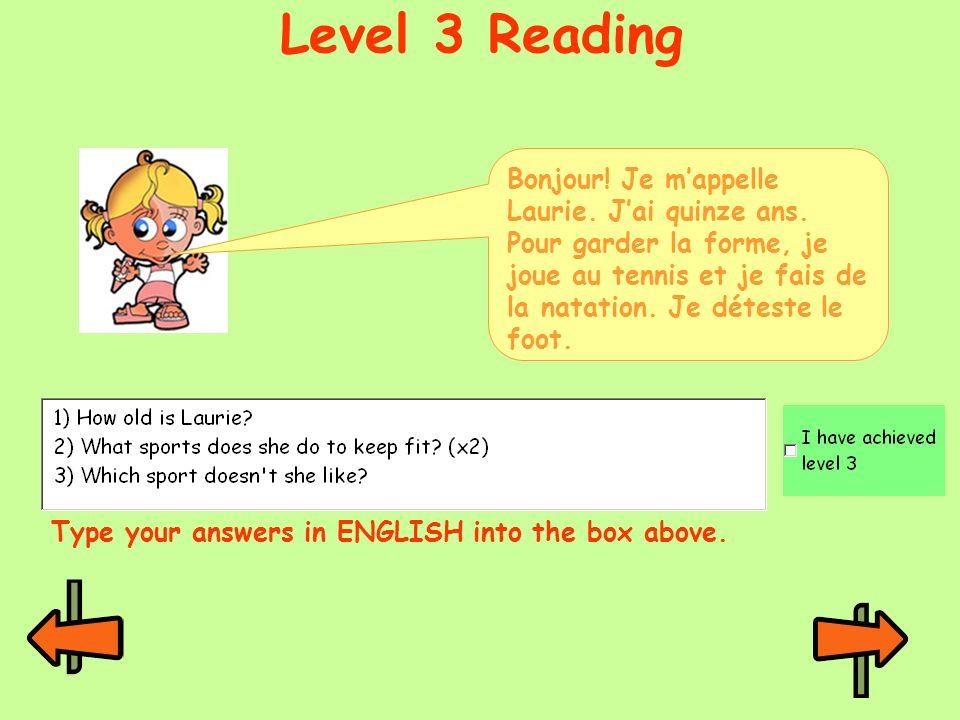 Level 3 ReadingBonjour! Je m'appelle Laurie. J'ai quinze ans. Pour garder la forme, je joue au tennis et je fais de la natation. Je déteste le foot.