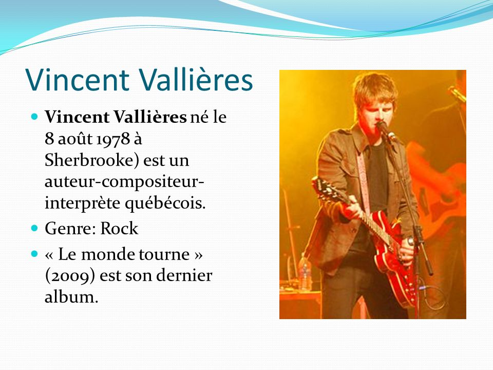 Vincent Vallières Vincent Vallières né le 8 août 1978 à Sherbrooke) est un auteur-compositeur-interprète québécois.