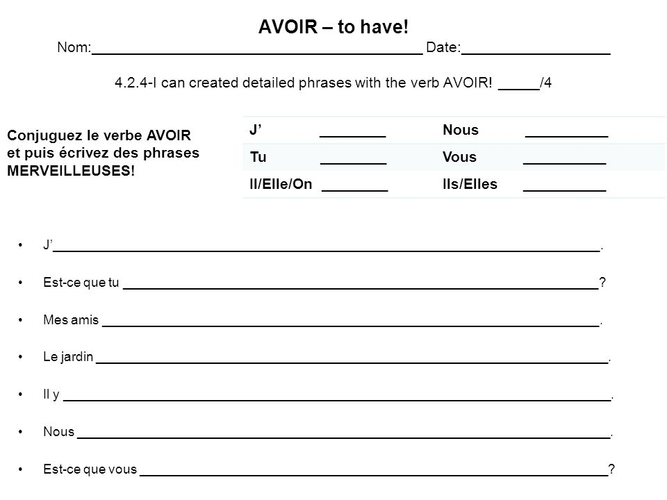 AVOIR – to have! Nom:________________________________________ Date:__________________ 4.2.4-I can created detailed phrases with the verb AVOIR! _____/4