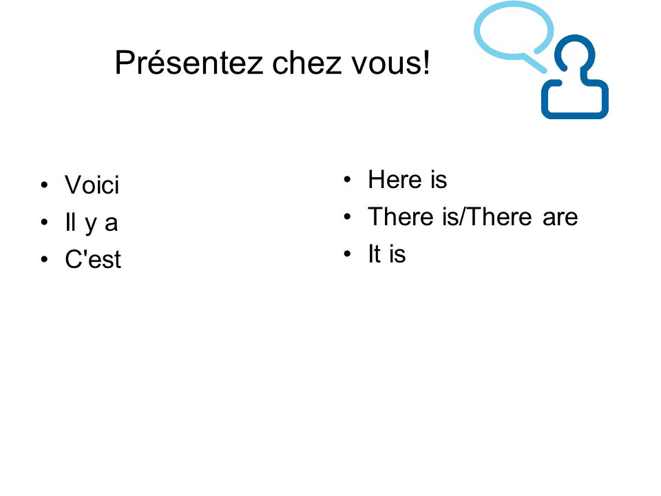 Présentez chez vous! Here is Voici There is/There are Il y a It is