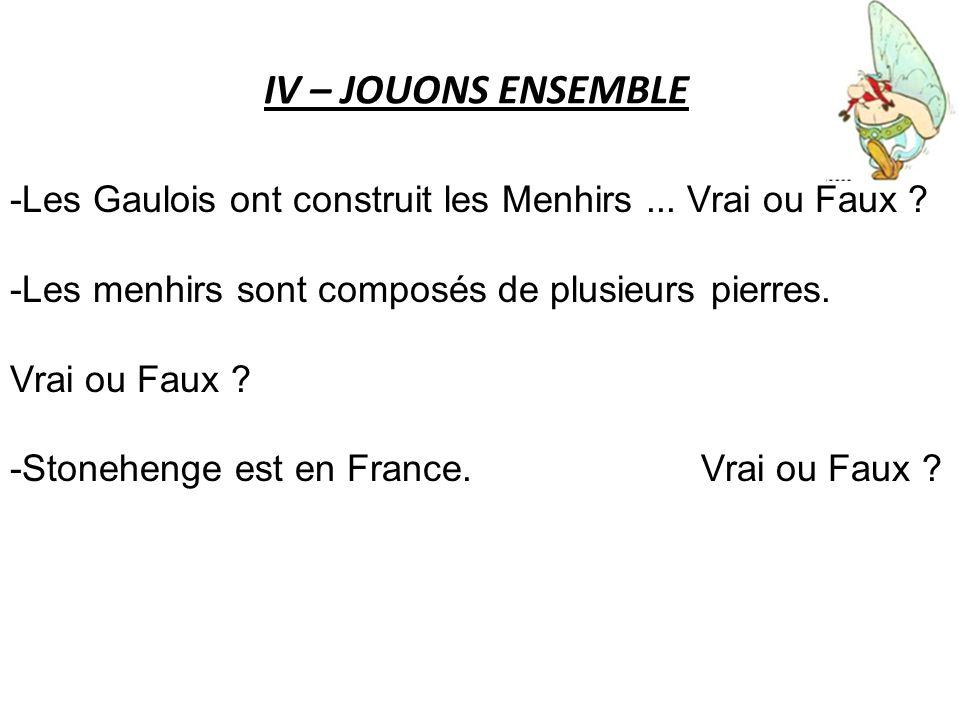 IV – JOUONS ENSEMBLE -Les Gaulois ont construit les Menhirs ... Vrai ou Faux -Les menhirs sont composés de plusieurs pierres.