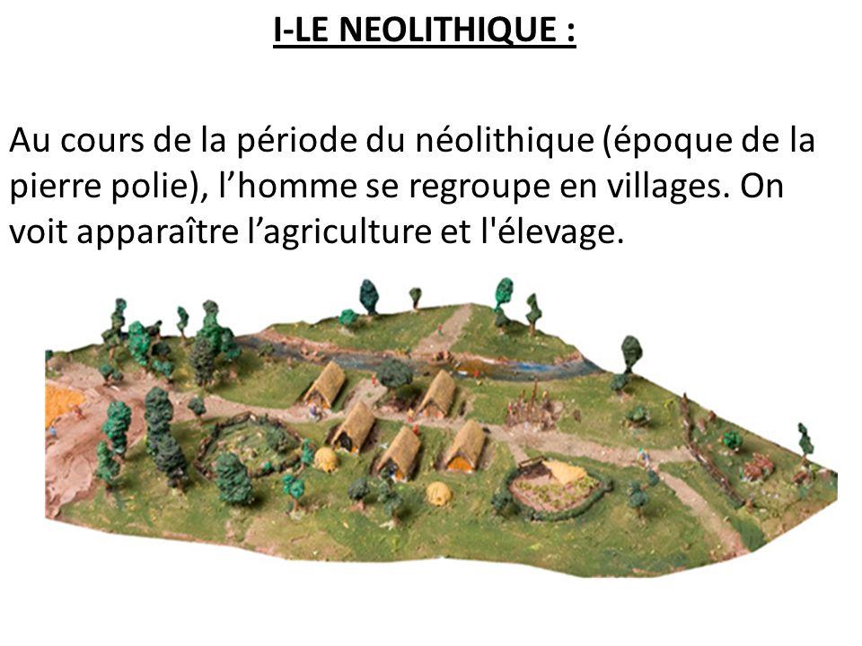 I-LE NEOLITHIQUE : Au cours de la période du néolithique (époque de la pierre polie), l'homme se regroupe en villages.