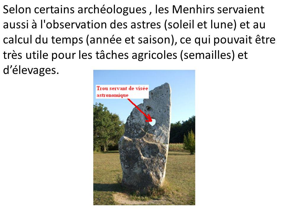 Selon certains archéologues , les Menhirs servaient aussi à l observation des astres (soleil et lune) et au calcul du temps (année et saison), ce qui pouvait être très utile pour les tâches agricoles (semailles) et d'élevages.