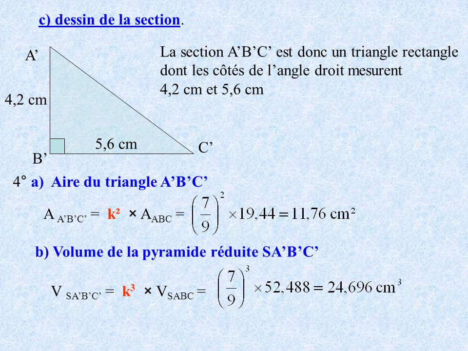 c) dessin de la section. La section A'B'C' est donc un triangle rectangle. dont les côtés de l'angle droit mesurent.