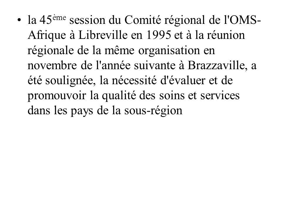 la 45ème session du Comité régional de l OMS-Afrique à Libreville en 1995 et à la réunion régionale de la même organisation en novembre de l année suivante à Brazzaville, a été soulignée, la nécessité d évaluer et de promouvoir la qualité des soins et services dans les pays de la sous-région