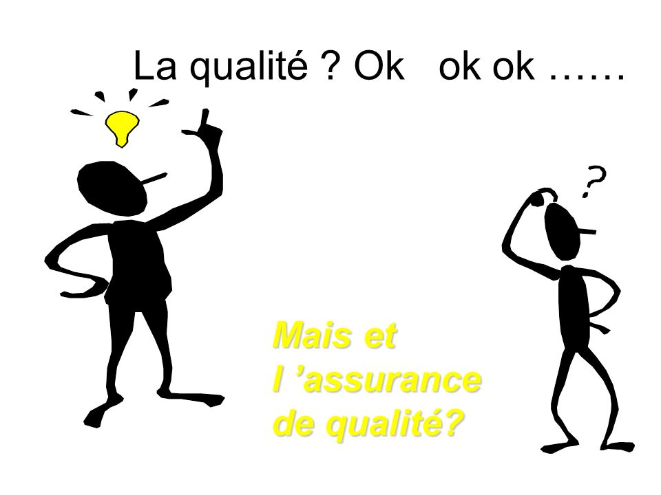 La qualité Ok ok ok …… Mais et l 'assurance de qualité