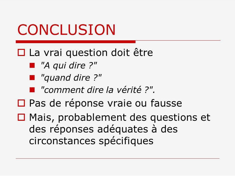 CONCLUSION La vrai question doit être Pas de réponse vraie ou fausse