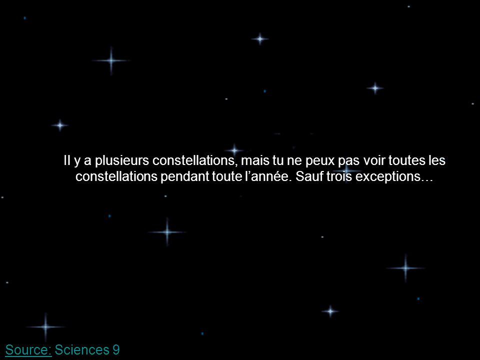 Il y a plusieurs constellations, mais tu ne peux pas voir toutes les constellations pendant toute l'année. Sauf trois exceptions…
