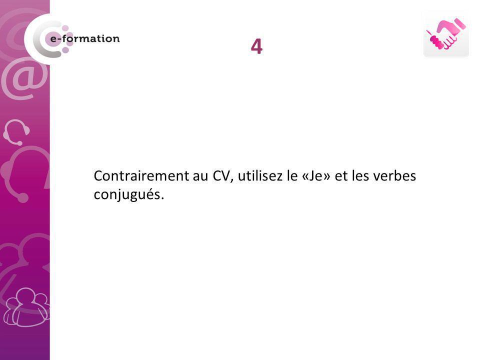 Contrairement au CV, utilisez le «Je» et les verbes conjugués.