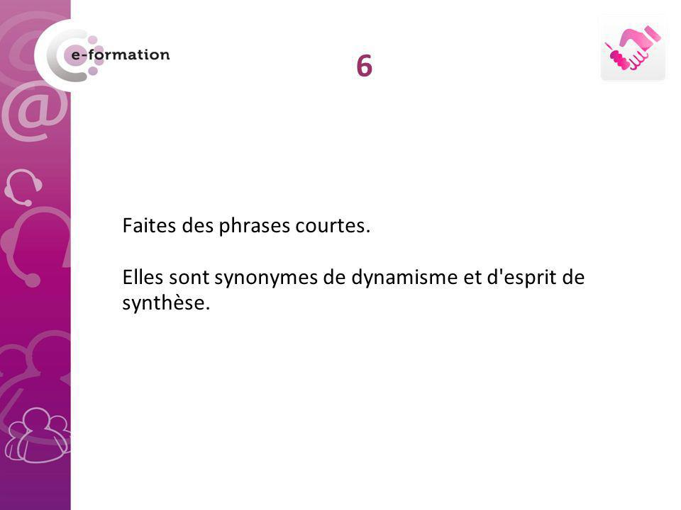 6 Faites des phrases courtes. Elles sont synonymes de dynamisme et d esprit de synthèse.