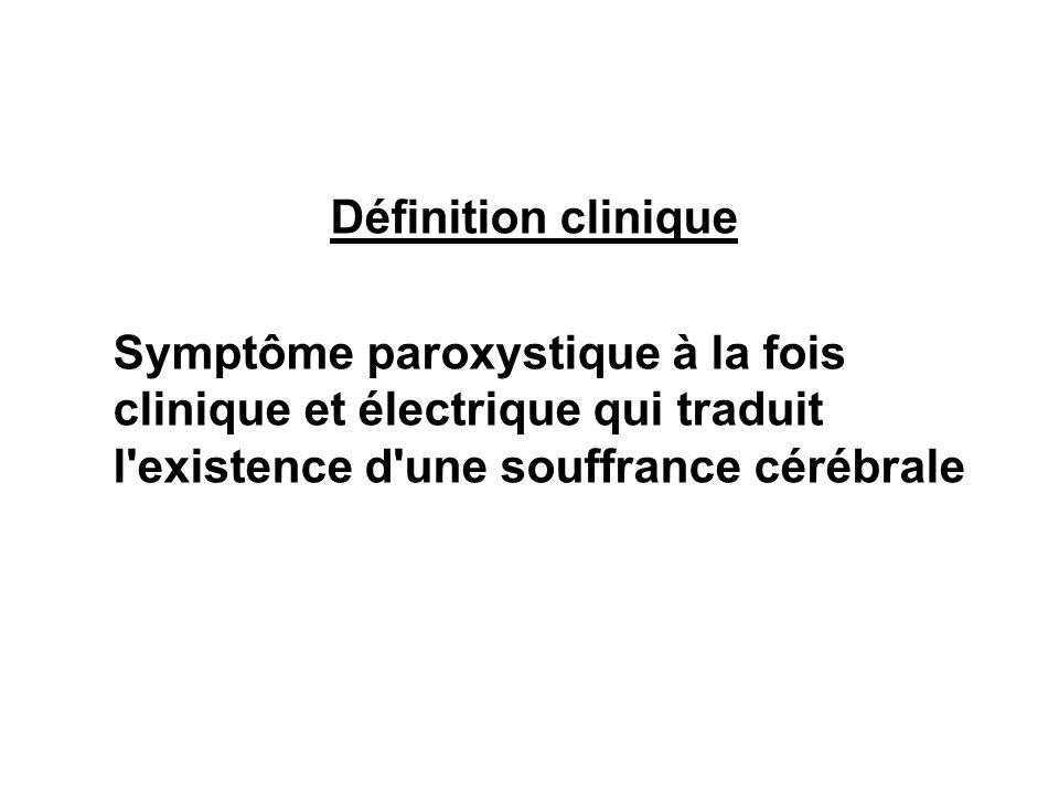 Définition clinique Symptôme paroxystique à la fois clinique et électrique qui traduit l existence d une souffrance cérébrale.