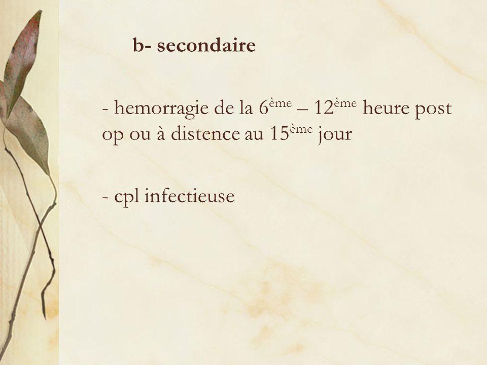 b- secondaire - hemorragie de la 6ème – 12ème heure post op ou à distence au 15ème jour.