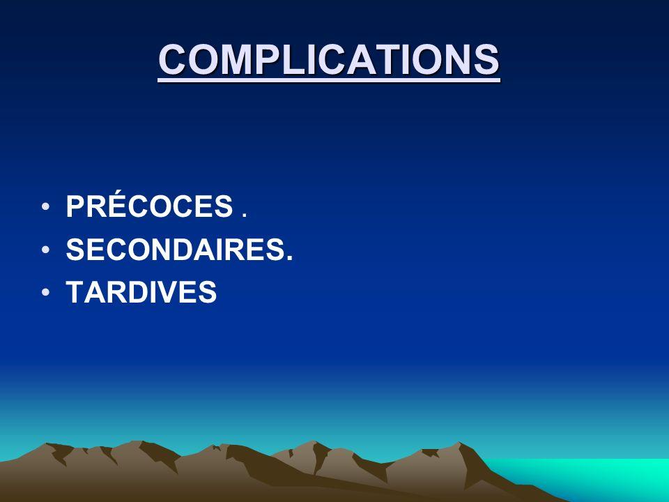 COMPLICATIONS PRÉCOCES . SECONDAIRES. TARDIVES