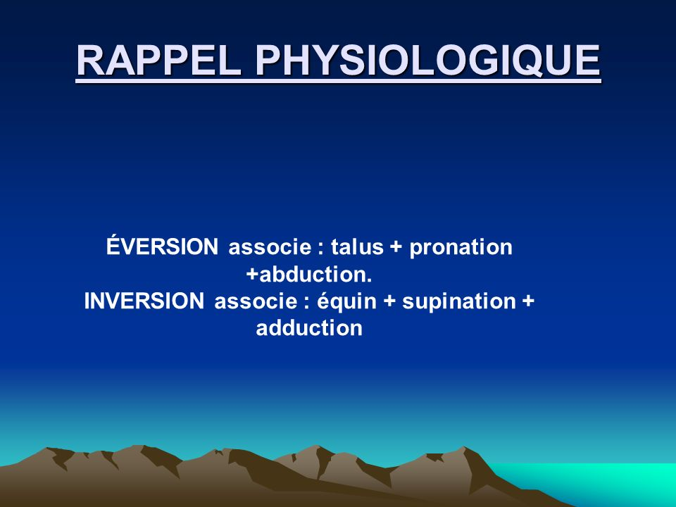 RAPPEL PHYSIOLOGIQUE ÉVERSION associe : talus + pronation +abduction.