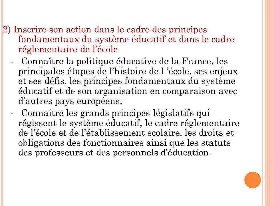 2) Inscrire son action dans le cadre des principes fondamentaux du système éducatif et dans le cadre réglementaire de l'école - Connaître la politique éducative de la France, les principales étapes de l'histoire de l 'école, ses enjeux et ses défis, les principes fondamentaux du système éducatif et de son organisation en comparaison avec d'autres pays européens.