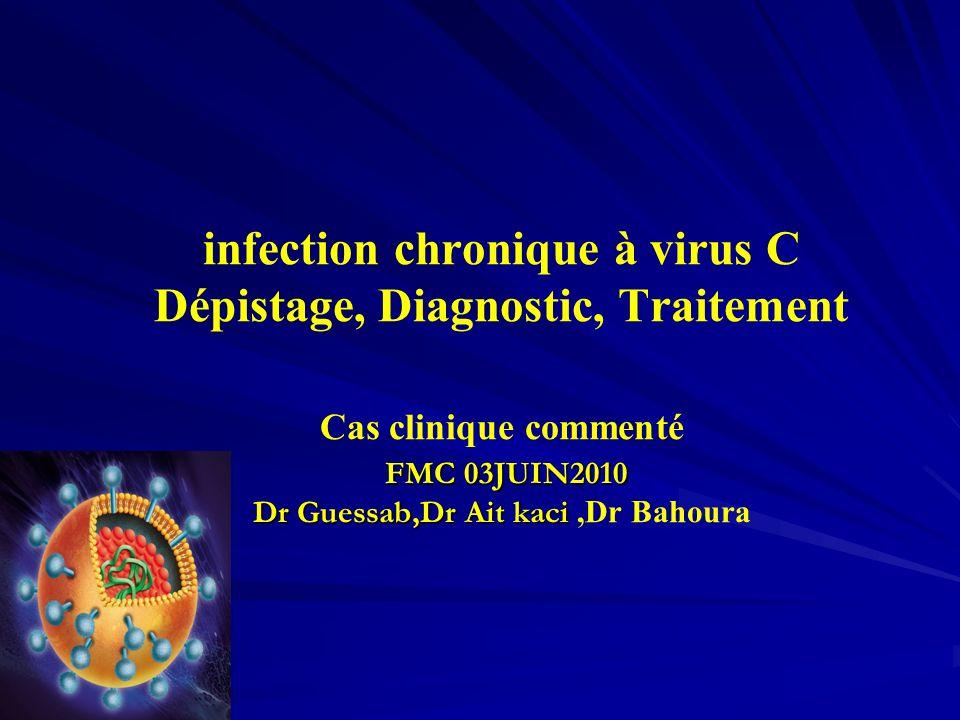 infection chronique à virus C Dépistage, Diagnostic, Traitement Cas clinique commenté FMC 03JUIN2010 Dr Guessab,Dr Ait kaci ,Dr Bahoura