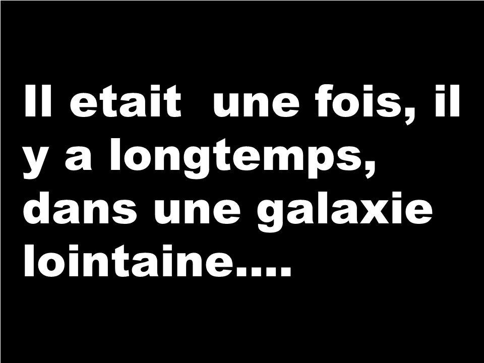 Il etait une fois, il y a longtemps, dans une galaxie lointaine….