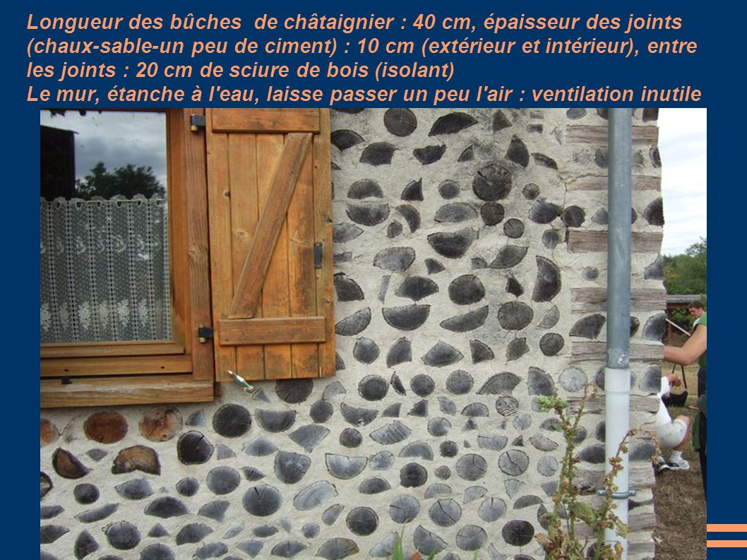 Longueur des bûches de châtaignier : 40 cm, épaisseur des joints (chaux-sable-un peu de ciment) : 10 cm (extérieur et intérieur), entre les joints : 20 cm de sciure de bois (isolant) Le mur, étanche à l eau, laisse passer un peu l air : ventilation inutile