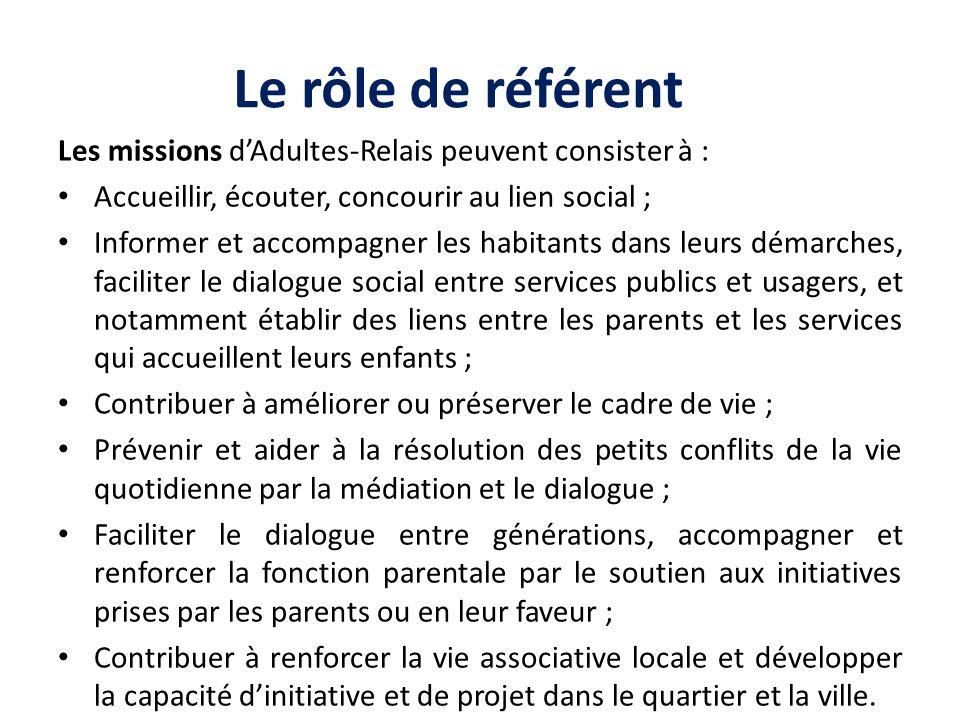 Le rôle de référent Les missions d'Adultes-Relais peuvent consister à : Accueillir, écouter, concourir au lien social ;