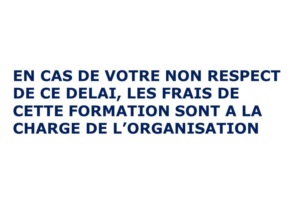 EN CAS DE VOTRE NON RESPECT DE CE DELAI, LES FRAIS DE CETTE FORMATION SONT A LA CHARGE DE L'ORGANISATION