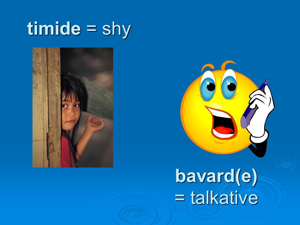 timide = shy bavard(e) = talkative