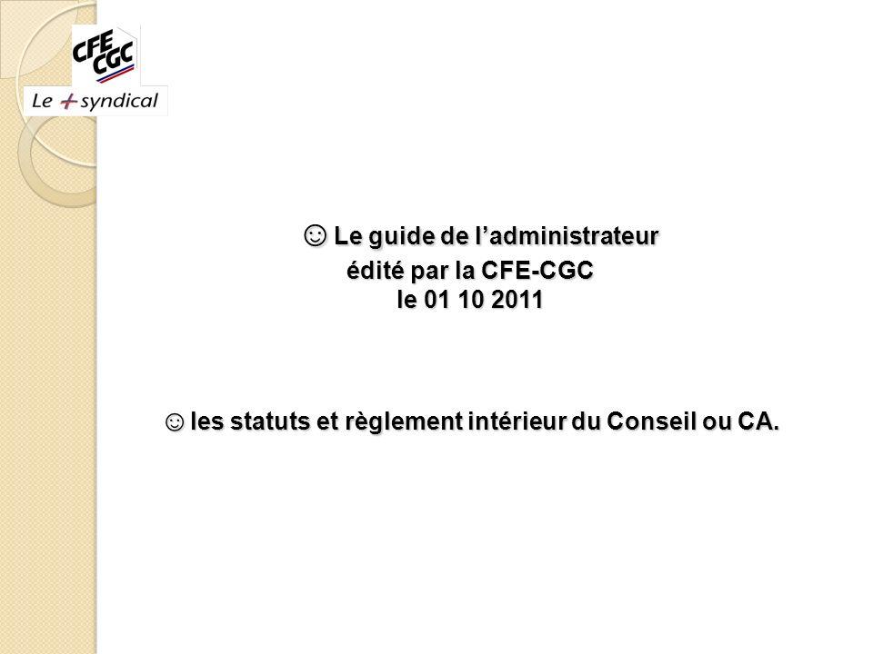 ☺Le guide de l'administrateur édité par la CFE-CGC le 01 10 2011 ☺les statuts et règlement intérieur du Conseil ou CA.