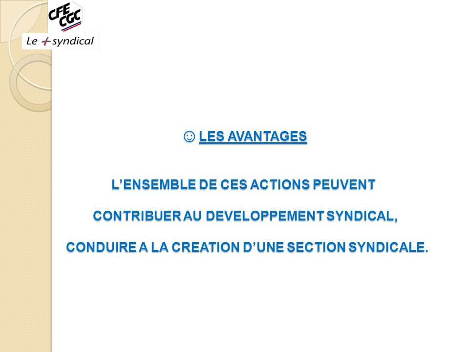 ☺LES AVANTAGES L'ENSEMBLE DE CES ACTIONS PEUVENT CONTRIBUER AU DEVELOPPEMENT SYNDICAL, CONDUIRE A LA CREATION D'UNE SECTION SYNDICALE.