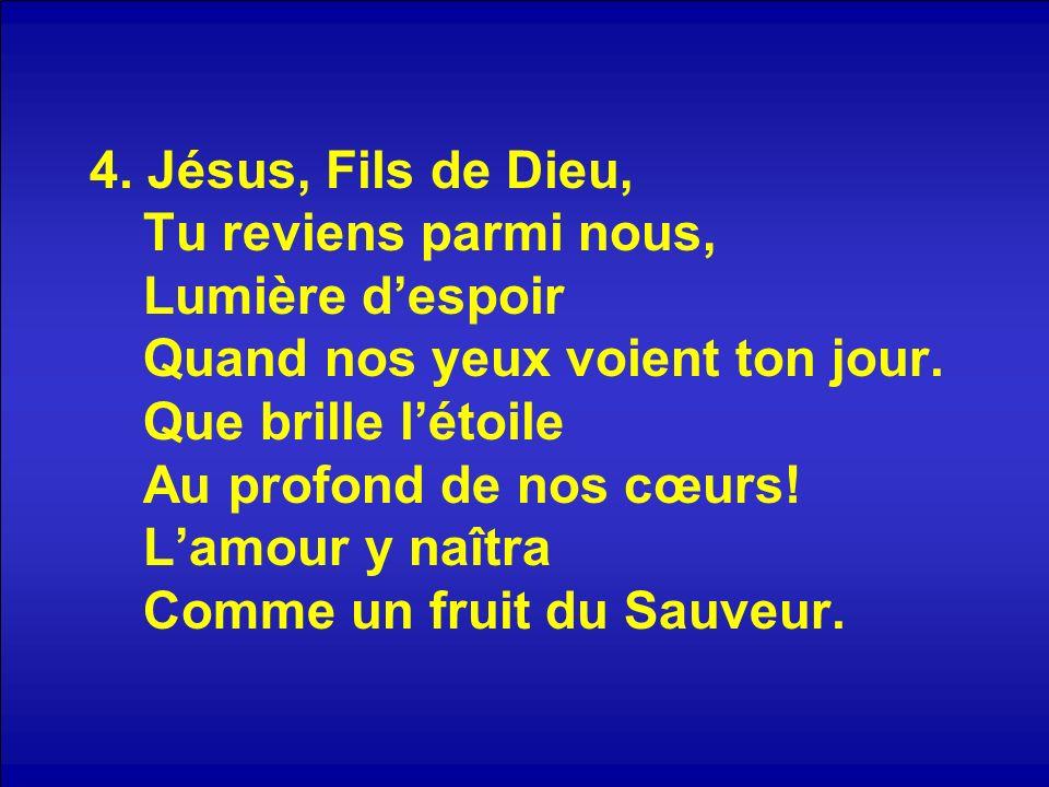 4. Jésus, Fils de Dieu, Tu reviens parmi nous, Lumière d'espoir Quand nos yeux voient ton jour.