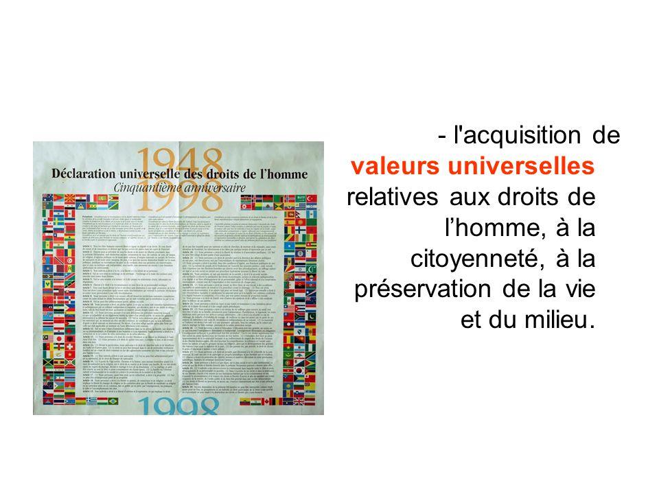 - l acquisition de valeurs universelles relatives aux droits de l'homme, à la citoyenneté, à la préservation de la vie et du milieu.