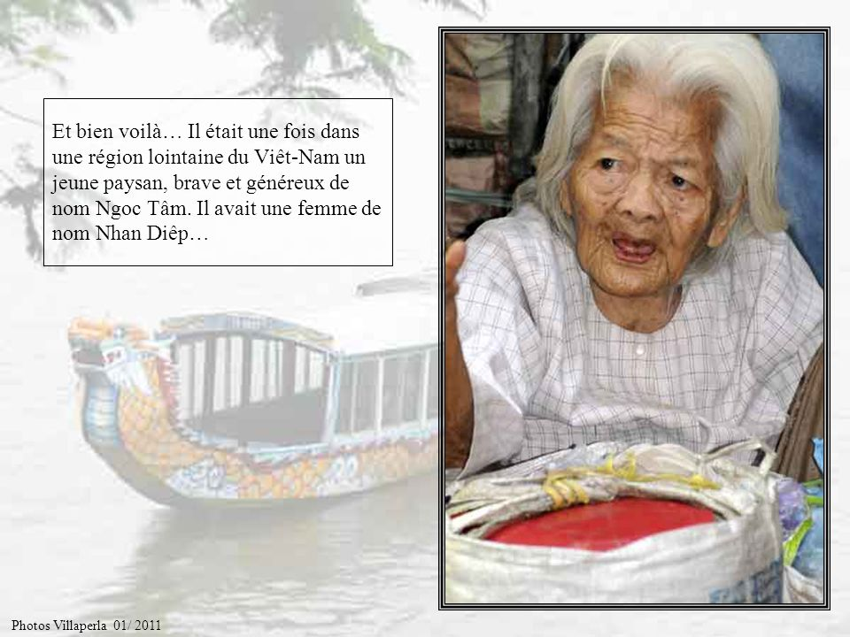 Et bien voilà… Il était une fois dans une région lointaine du Viêt-Nam un jeune paysan, brave et généreux de nom Ngoc Tâm. Il avait une femme de nom Nhan Diêp…