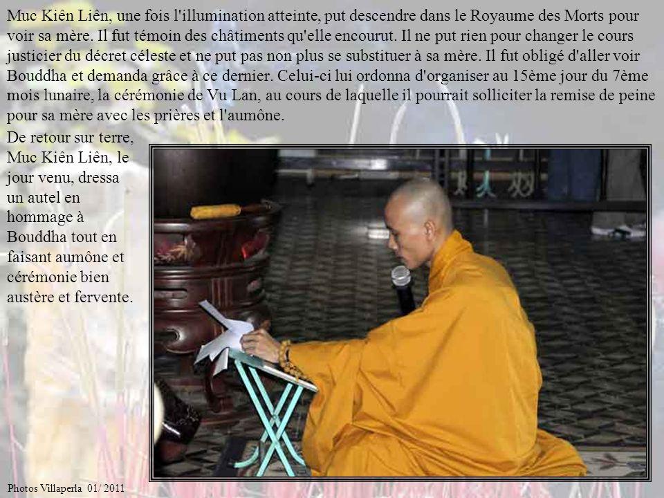 Muc Kiên Liên, une fois l illumination atteinte, put descendre dans le Royaume des Morts pour voir sa mère. Il fut témoin des châtiments qu elle encourut. Il ne put rien pour changer le cours justicier du décret céleste et ne put pas non plus se substituer à sa mère. Il fut obligé d aller voir Bouddha et demanda grâce à ce dernier. Celui-ci lui ordonna d organiser au 15ème jour du 7ème mois lunaire, la cérémonie de Vu Lan, au cours de laquelle il pourrait solliciter la remise de peine pour sa mère avec les prières et l aumône.