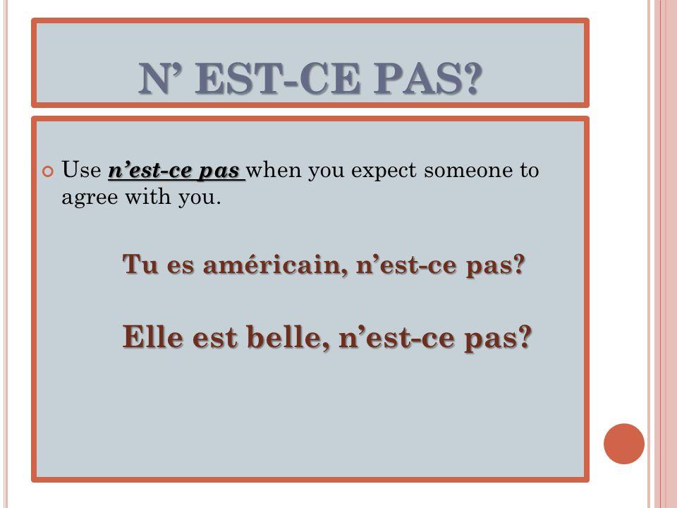 N' EST-CE PAS Use n'est-ce pas when you expect someone to agree with you. Tu es américain, n'est-ce pas