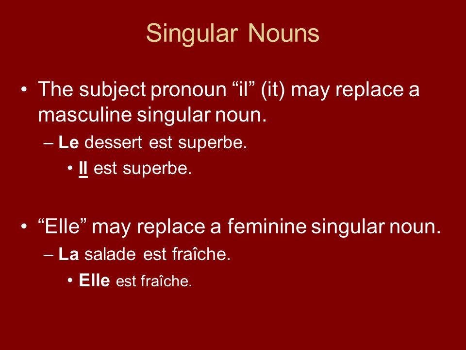 Singular Nouns The subject pronoun il (it) may replace a masculine singular noun. Le dessert est superbe.