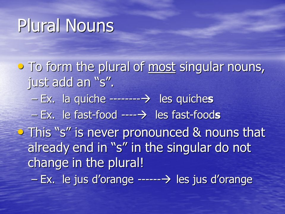 Plural Nouns To form the plural of most singular nouns, just add an s . Ex. la quiche -------- les quiches.