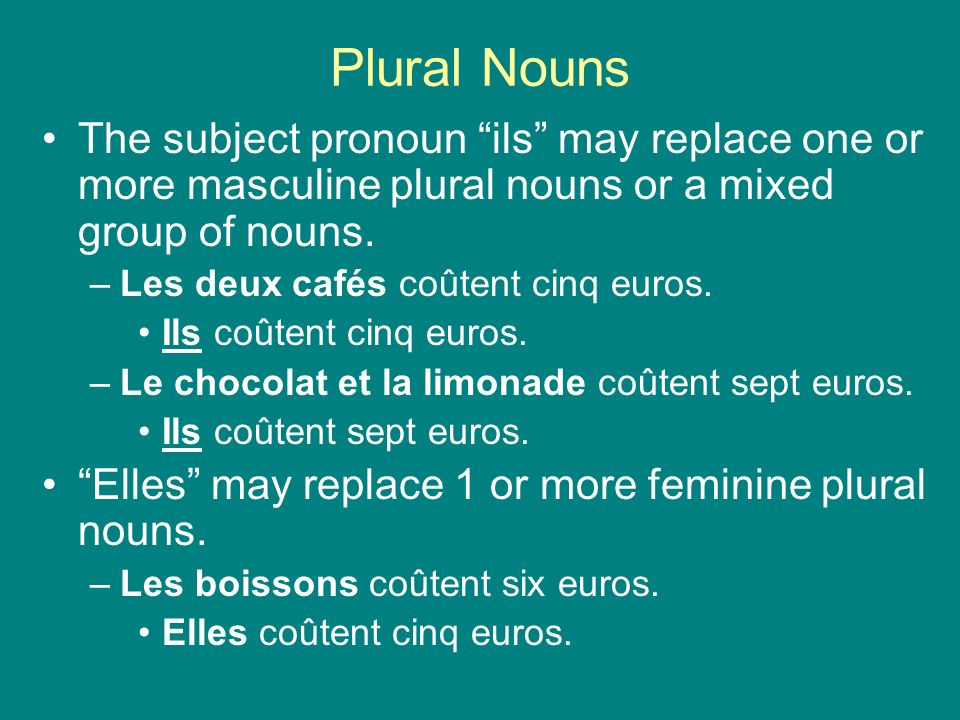 Plural NounsThe subject pronoun ils may replace one or more masculine plural nouns or a mixed group of nouns.