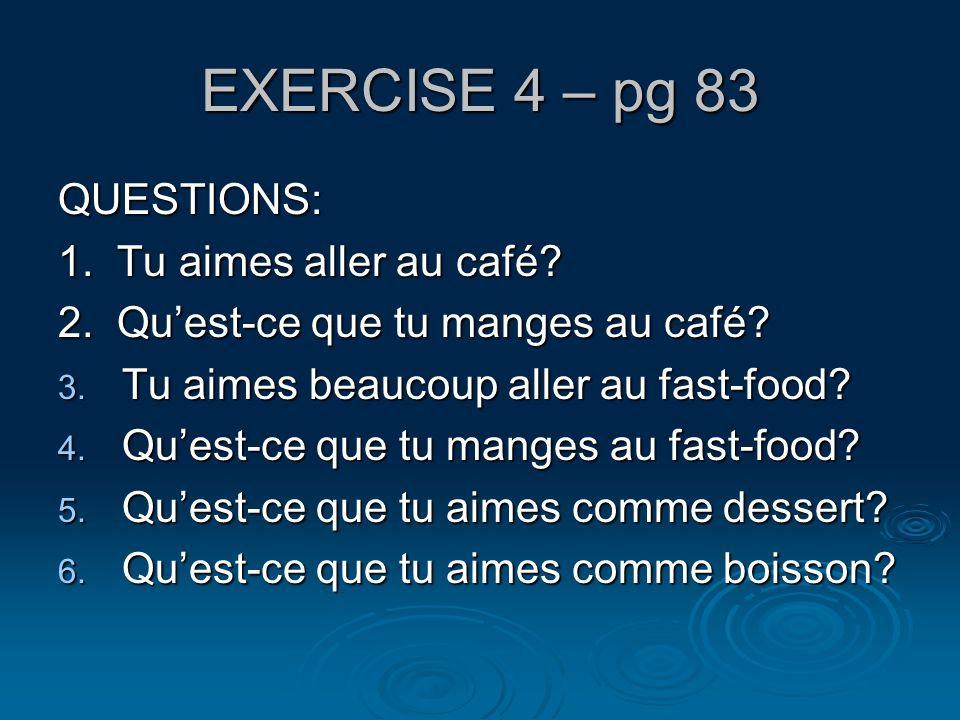 EXERCISE 4 – pg 83 QUESTIONS: 1. Tu aimes aller au café
