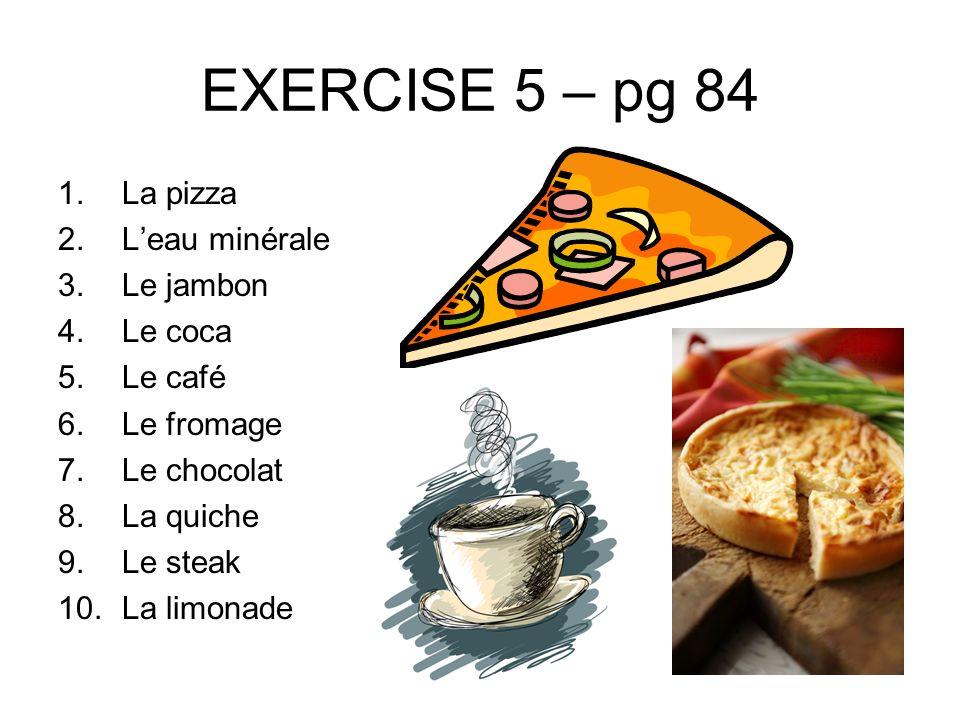 EXERCISE 5 – pg 84 La pizza L'eau minérale Le jambon Le coca Le café