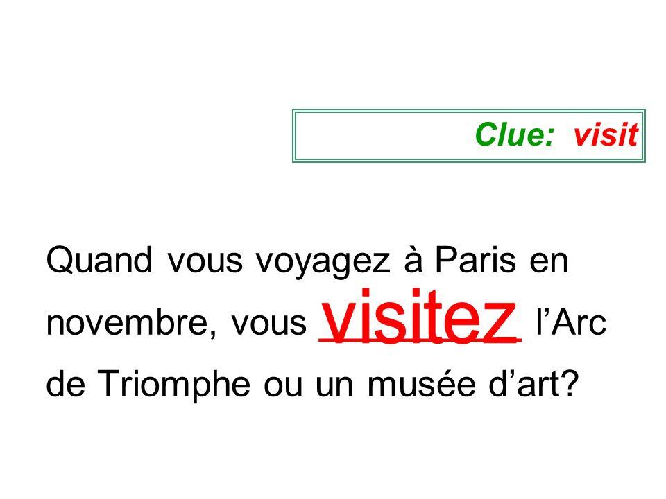 Clue: visit Quand vous voyagez à Paris en novembre, vous __________ l'Arc de Triomphe ou un musée d'art