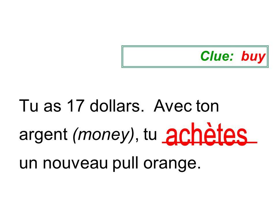 Clue: buyTu as 17 dollars. Avec ton argent (money), tu __________ un nouveau pull orange.