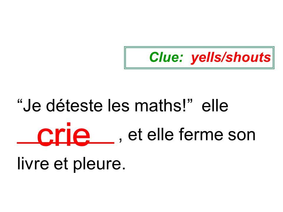 Clue: yells/shouts Je déteste les maths! elle __________ , et elle ferme son livre et pleure.