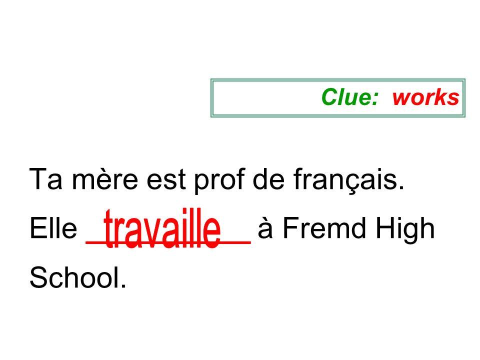 Ta mère est prof de français. Elle __________ à Fremd High School.