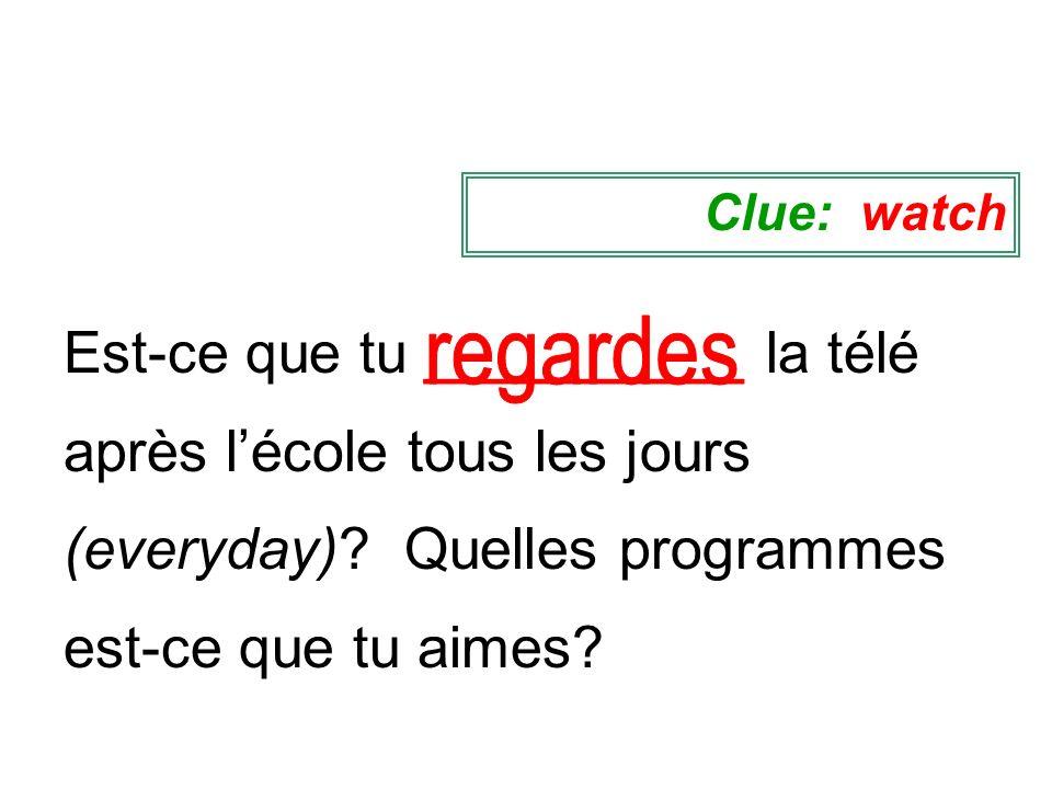 Clue: watchregardes.Est-ce que tu __________ la télé après l'école tous les jours (everyday).