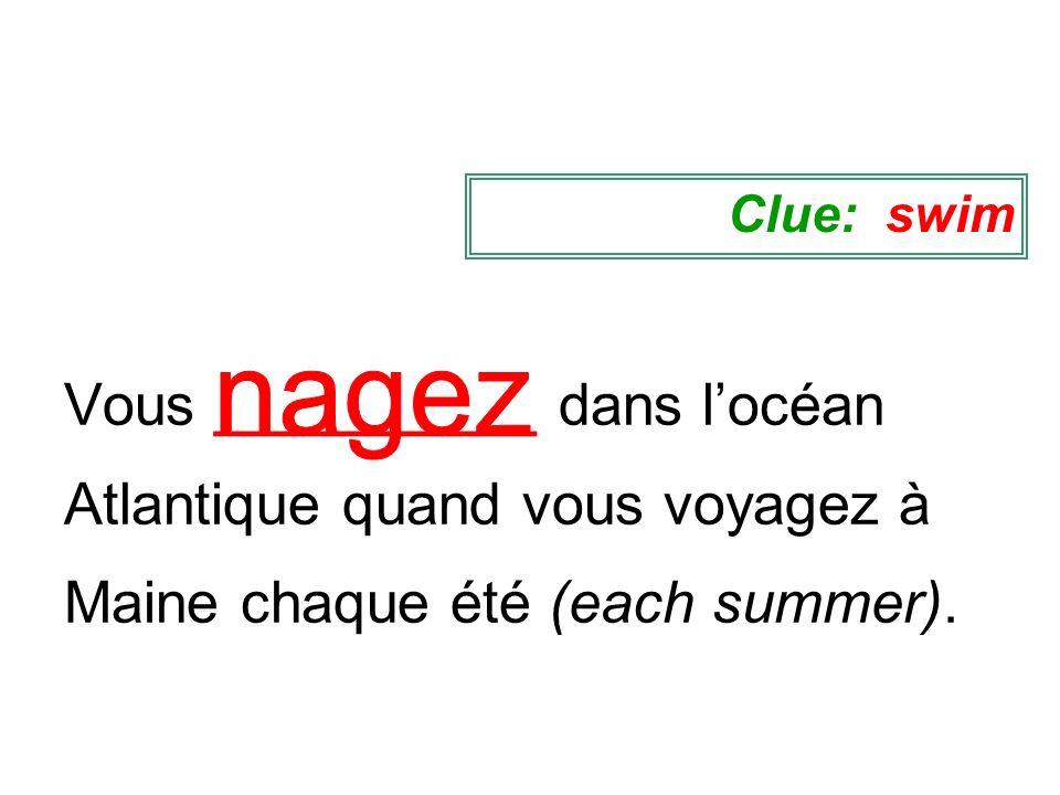 Clue: swim Vous __________ dans l'océan Atlantique quand vous voyagez à Maine chaque été (each summer).