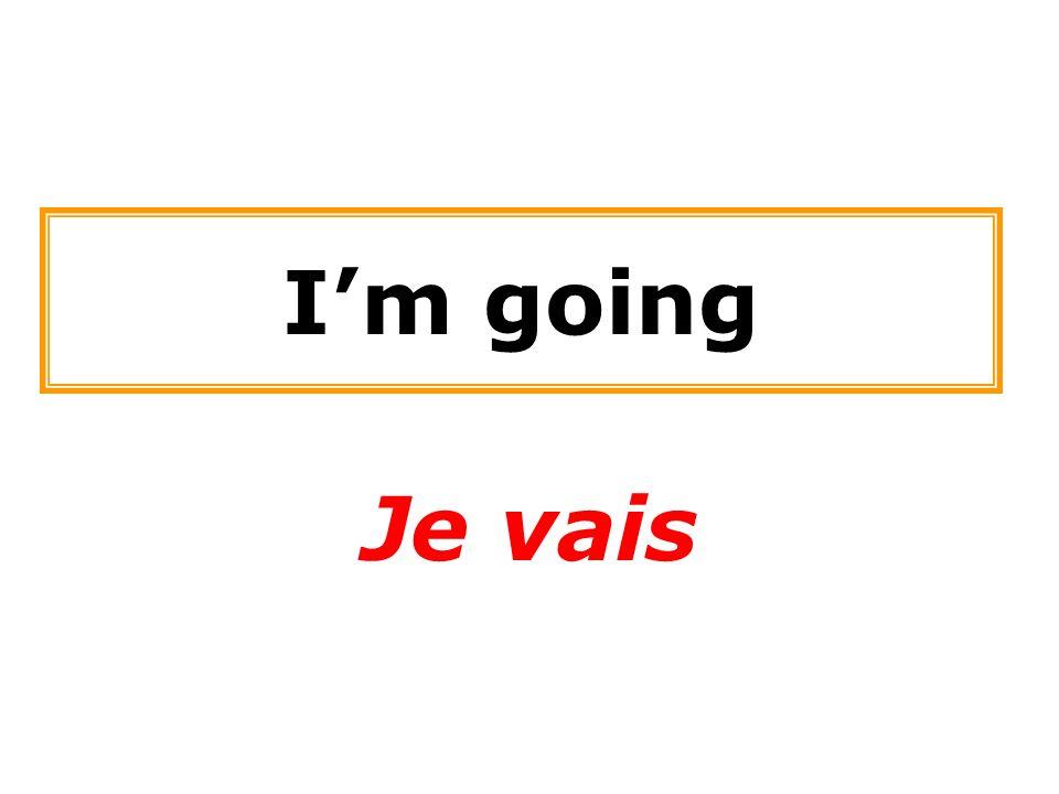 I'm going Je vais