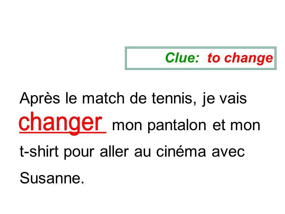 Clue: to changeAprès le match de tennis, je vais __________ mon pantalon et mon t-shirt pour aller au cinéma avec Susanne.