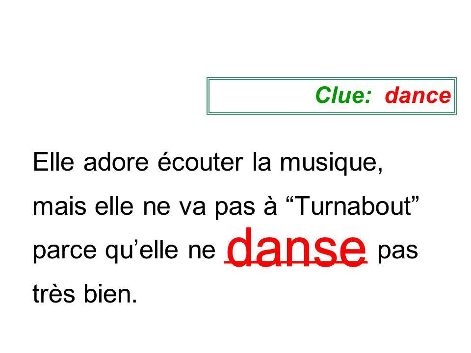 Clue: danceElle adore écouter la musique, mais elle ne va pas à Turnabout parce qu'elle ne __________ pas très bien.