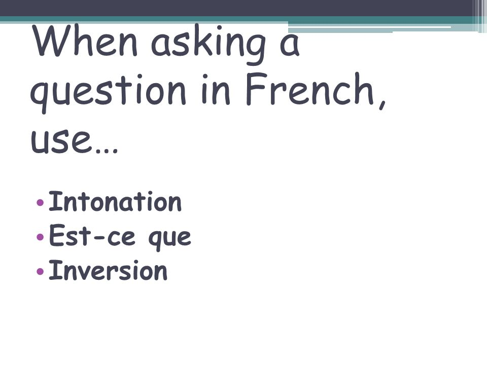 When asking a question in French, use…