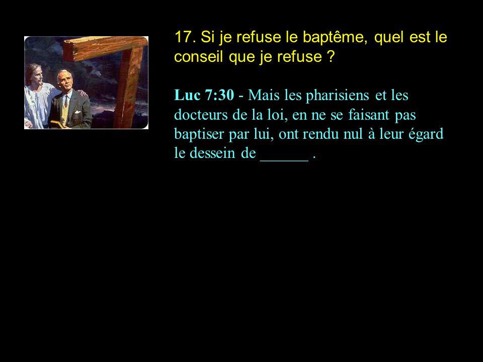 17. Si je refuse le baptême, quel est le conseil que je refuse