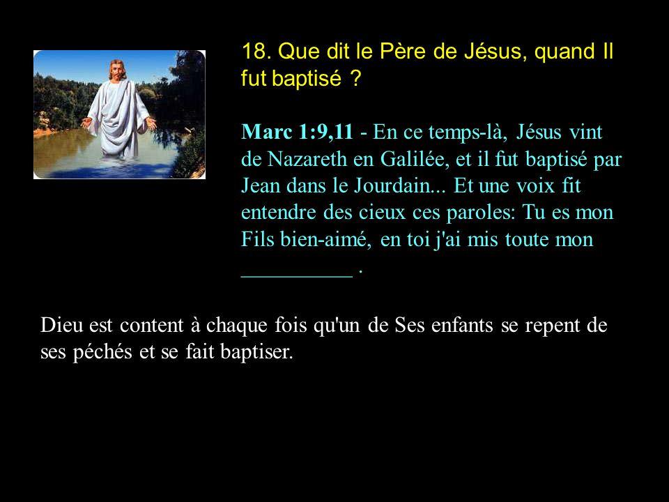 18. Que dit le Père de Jésus, quand Il fut baptisé