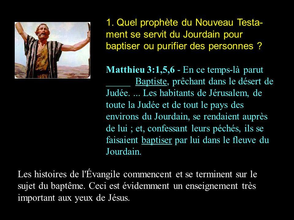 1. Quel prophète du Nouveau Testa-ment se servit du Jourdain pour baptiser ou purifier des personnes